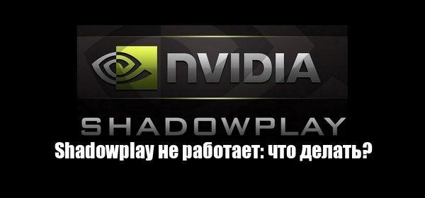 Что делать, если shadowplay не работает